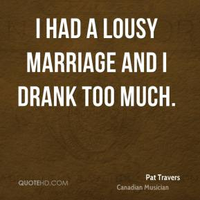 I had a lousy marriage and I drank too much.