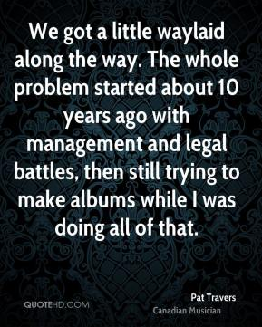 We got a little waylaid along the way. The whole problem started about 10 years ago with management and legal battles, then still trying to make albums while I was doing all of that.