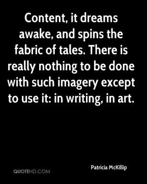 Patricia McKillip  - Content, it dreams awake, and spins the fabric of tales. There is really nothing to be done with such imagery except to use it: in writing, in art.
