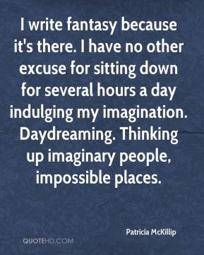 Patricia McKillip  - I write fantasy because it's there. I have no other excuse for sitting down for several hours a day indulging my imagination. Daydreaming. Thinking up imaginary people, impossible places.