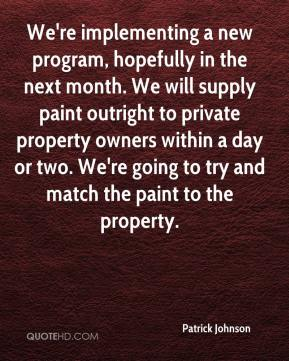 We're implementing a new program, hopefully in the next month. We will supply paint outright to private property owners within a day or two. We're going to try and match the paint to the property.