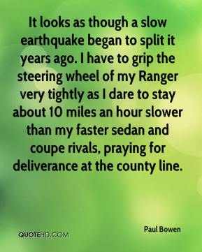 Paul Bowen  - It looks as though a slow earthquake began to split it years ago. I have to grip the steering wheel of my Ranger very tightly as I dare to stay about 10 miles an hour slower than my faster sedan and coupe rivals, praying for deliverance at the county line.