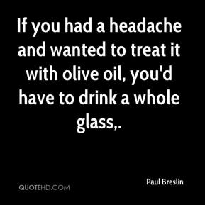 Paul Breslin  - If you had a headache and wanted to treat it with olive oil, you'd have to drink a whole glass.