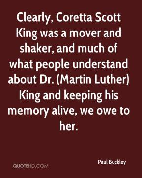 Paul Buckley  - Clearly, Coretta Scott King was a mover and shaker, and much of what people understand about Dr. (Martin Luther) King and keeping his memory alive, we owe to her.