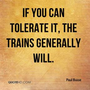 Paul Busse  - If you can tolerate it, the trains generally will.