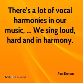 Paul Duncan  - There's a lot of vocal harmonies in our music, ... We sing loud, hard and in harmony.