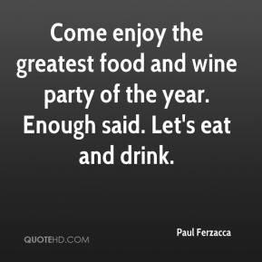 Paul Ferzacca  - Come enjoy the greatest food and wine party of the year. Enough said. Let's eat and drink.