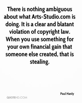 Paul Hanly  - There is nothing ambiguous about what Arts-Studio.com is doing. It is a clear and blatant violation of copyright law. When you use something for your own financial gain that someone else created, that is stealing.