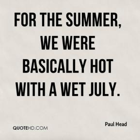 Paul Head  - For the summer, we were basically hot with a wet July.