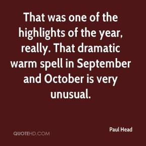 Paul Head  - That was one of the highlights of the year, really. That dramatic warm spell in September and October is very unusual.