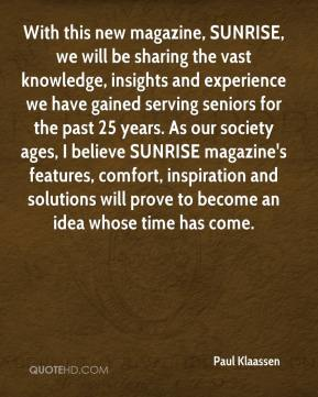 Paul Klaassen  - With this new magazine, SUNRISE, we will be sharing the vast knowledge, insights and experience we have gained serving seniors for the past 25 years. As our society ages, I believe SUNRISE magazine's features, comfort, inspiration and solutions will prove to become an idea whose time has come.