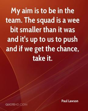 Paul Lawson  - My aim is to be in the team. The squad is a wee bit smaller than it was and it's up to us to push and if we get the chance, take it.