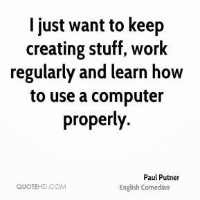 Paul Putner - I just want to keep creating stuff, work regularly and learn how to use a computer properly.