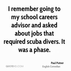Paul Putner - I remember going to my school careers advisor and asked about jobs that required scuba divers. It was a phase.