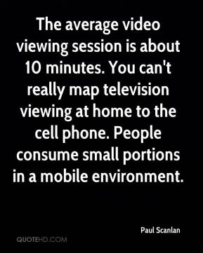 Paul Scanlan  - The average video viewing session is about 10 minutes. You can't really map television viewing at home to the cell phone. People consume small portions in a mobile environment.