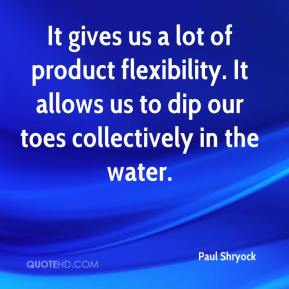 Paul Shryock  - It gives us a lot of product flexibility. It allows us to dip our toes collectively in the water.