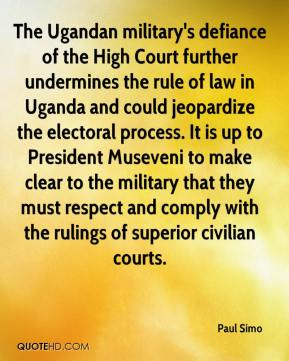 Paul Simo  - The Ugandan military's defiance of the High Court further undermines the rule of law in Uganda and could jeopardize the electoral process. It is up to President Museveni to make clear to the military that they must respect and comply with the rulings of superior civilian courts.