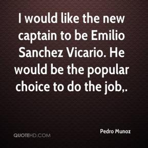 Pedro Munoz  - I would like the new captain to be Emilio Sanchez Vicario. He would be the popular choice to do the job.