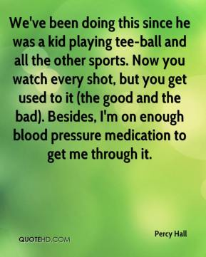 We've been doing this since he was a kid playing tee-ball and all the other sports. Now you watch every shot, but you get used to it (the good and the bad). Besides, I'm on enough blood pressure medication to get me through it.