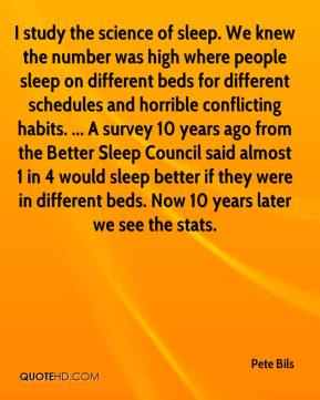 Pete Bils  - I study the science of sleep. We knew the number was high where people sleep on different beds for different schedules and horrible conflicting habits. ... A survey 10 years ago from the Better Sleep Council said almost 1 in 4 would sleep better if they were in different beds. Now 10 years later we see the stats.