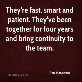 Pete Manderano  - They're fast, smart and patient. They've been together for four years and bring continuity to the team.