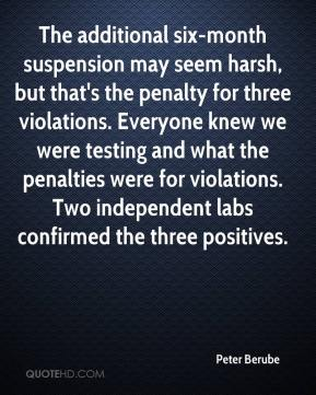 Peter Berube  - The additional six-month suspension may seem harsh, but that's the penalty for three violations. Everyone knew we were testing and what the penalties were for violations. Two independent labs confirmed the three positives.