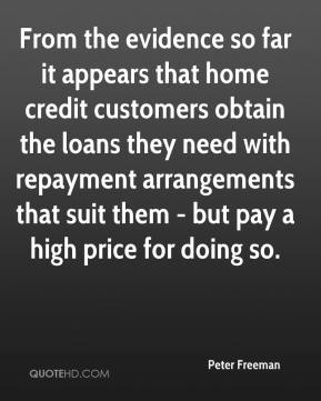 Peter Freeman  - From the evidence so far it appears that home credit customers obtain the loans they need with repayment arrangements that suit them - but pay a high price for doing so.