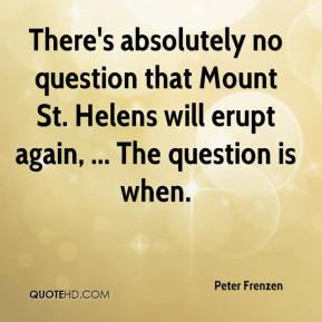 Peter Frenzen  - There's absolutely no question that Mount St. Helens will erupt again, ... The question is when.