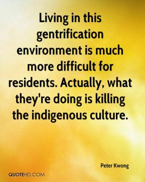 Peter Kwong  - Living in this gentrification environment is much more difficult for residents. Actually, what they're doing is killing the indigenous culture.