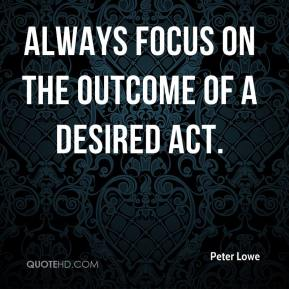 Peter Lowe  - Always focus on the outcome of a desired act.