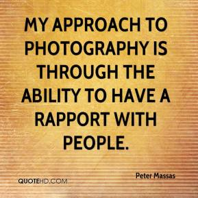 Peter Massas  - My approach to photography is through the ability to have a rapport with people.