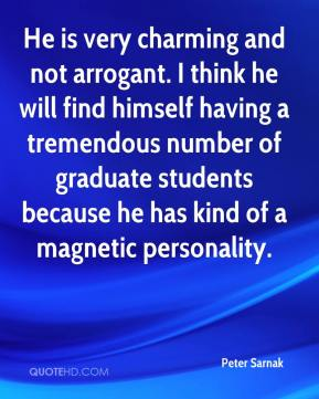 Peter Sarnak  - He is very charming and not arrogant. I think he will find himself having a tremendous number of graduate students because he has kind of a magnetic personality.
