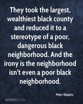 Peter Shapiro  - They took the largest, wealthiest black county and reduced it to a stereotype of a poor, dangerous black neighborhood. And the irony is the neighborhood isn't even a poor black neighborhood.