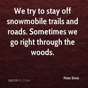 Peter Sirois  - We try to stay off snowmobile trails and roads. Sometimes we go right through the woods.