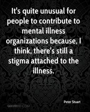 Peter Stuart  - It's quite unusual for people to contribute to mental illness organizations because, I think, there's still a stigma attached to the illness.