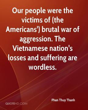 Phan Thuy Thanh  - Our people were the victims of (the Americans') brutal war of aggression. The Vietnamese nation's losses and suffering are wordless.