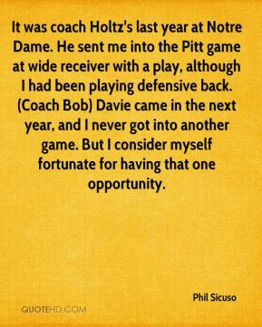 Phil Sicuso  - It was coach Holtz's last year at Notre Dame. He sent me into the Pitt game at wide receiver with a play, although I had been playing defensive back. (Coach Bob) Davie came in the next year, and I never got into another game. But I consider myself fortunate for having that one opportunity.
