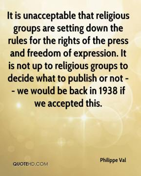 Philippe Val  - It is unacceptable that religious groups are setting down the rules for the rights of the press and freedom of expression. It is not up to religious groups to decide what to publish or not -- we would be back in 1938 if we accepted this.