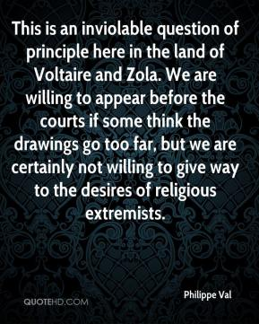 Philippe Val  - This is an inviolable question of principle here in the land of Voltaire and Zola. We are willing to appear before the courts if some think the drawings go too far, but we are certainly not willing to give way to the desires of religious extremists.