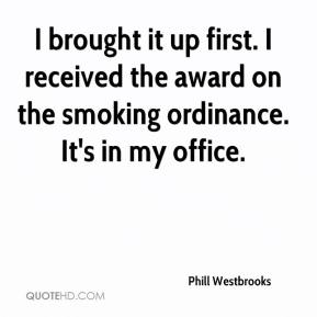 Phill Westbrooks  - I brought it up first. I received the award on the smoking ordinance. It's in my office.