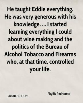 Phyllis Pedrizzetti  - He taught Eddie everything. He was very generous with his knowledge. ... I started learning everything I could about wine making and the politics of the Bureau of Alcohol Tobacco and Firearms who, at that time, controlled your life.