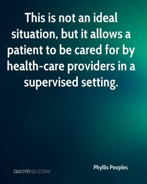 Phyllis Peoples  - This is not an ideal situation, but it allows a patient to be cared for by health-care providers in a supervised setting.