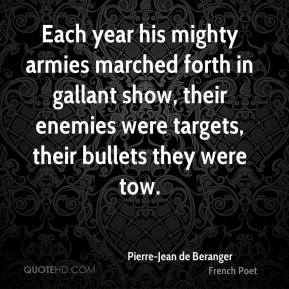 Pierre-Jean de Beranger  - Each year his mighty armies marched forth in gallant show, their enemies were targets, their bullets they were tow.