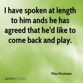 Pitso Mosimane  - I have spoken at length to him ands he has agreed that he'd like to come back and play.
