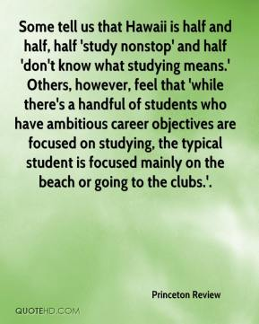 Some tell us that Hawaii is half and half, half 'study nonstop' and half 'don't know what studying means.' Others, however, feel that 'while there's a handful of students who have ambitious career objectives are focused on studying, the typical student is focused mainly on the beach or going to the clubs.'.