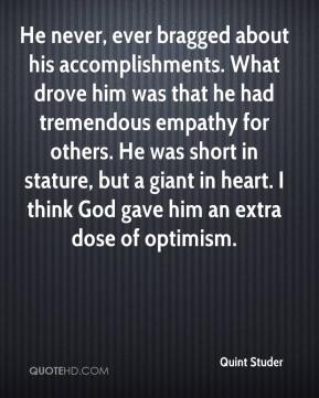 He never, ever bragged about his accomplishments. What drove him was that he had tremendous empathy for others. He was short in stature, but a giant in heart. I think God gave him an extra dose of optimism.