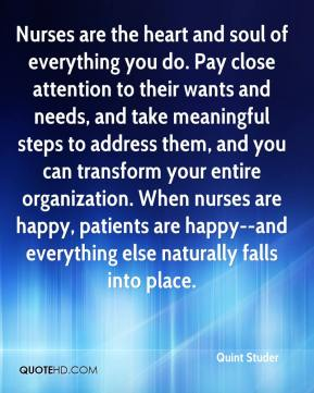 Nurses are the heart and soul of everything you do. Pay close attention to their wants and needs, and take meaningful steps to address them, and you can transform your entire organization. When nurses are happy, patients are happy--and everything else naturally falls into place.
