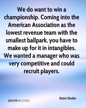 We do want to win a championship. Coming into the American Association as the lowest revenue team with the smallest ballpark, you have to make up for it in intangibles. We wanted a manager who was very competitive and could recruit players.