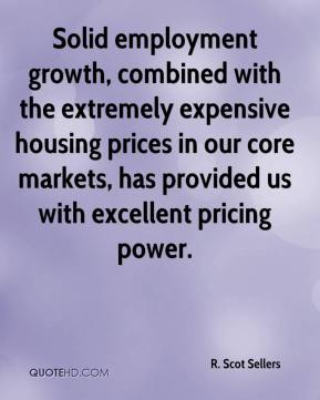 Solid employment growth, combined with the extremely expensive housing prices in our core markets, has provided us with excellent pricing power.