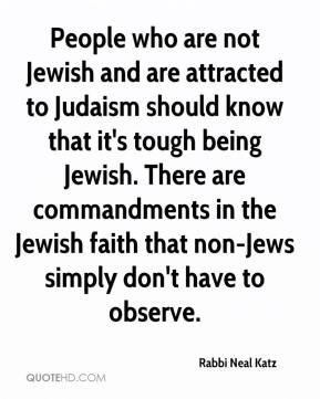 Rabbi Neal Katz  - People who are not Jewish and are attracted to Judaism should know that it's tough being Jewish. There are commandments in the Jewish faith that non-Jews simply don't have to observe.